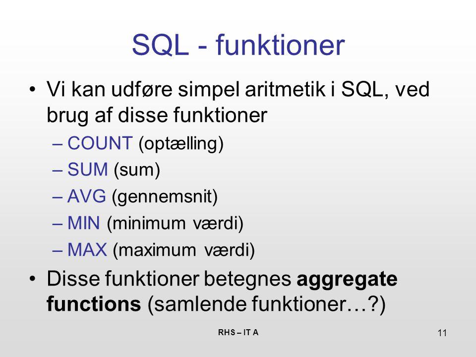 RHS – IT A 11 SQL - funktioner Vi kan udføre simpel aritmetik i SQL, ved brug af disse funktioner –COUNT (optælling) –SUM (sum) –AVG (gennemsnit) –MIN (minimum værdi) –MAX (maximum værdi) Disse funktioner betegnes aggregate functions (samlende funktioner… )