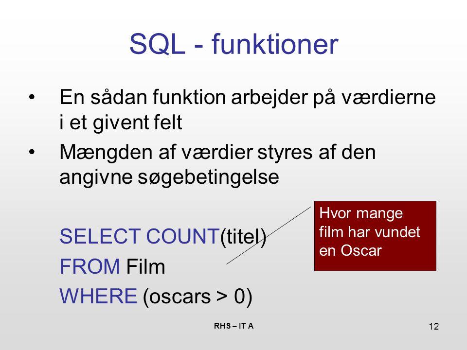 RHS – IT A 12 SQL - funktioner En sådan funktion arbejder på værdierne i et givent felt Mængden af værdier styres af den angivne søgebetingelse SELECT COUNT(titel) FROM Film WHERE (oscars > 0) Hvor mange film har vundet en Oscar