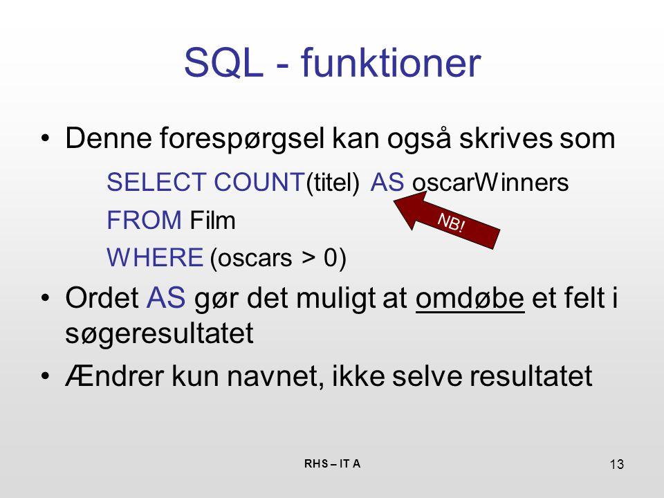 RHS – IT A 13 SQL - funktioner Denne forespørgsel kan også skrives som SELECT COUNT(titel) AS oscarWinners FROM Film WHERE (oscars > 0) Ordet AS gør det muligt at omdøbe et felt i søgeresultatet Ændrer kun navnet, ikke selve resultatet NB!