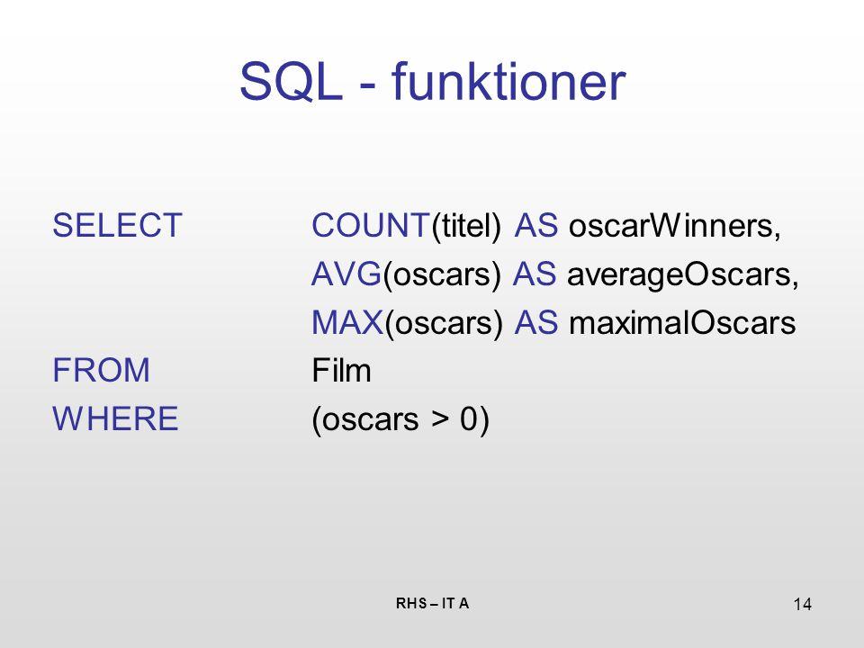 RHS – IT A 14 SQL - funktioner SELECTCOUNT(titel) AS oscarWinners, AVG(oscars) AS averageOscars, MAX(oscars) AS maximalOscars FROMFilm WHERE(oscars > 0)