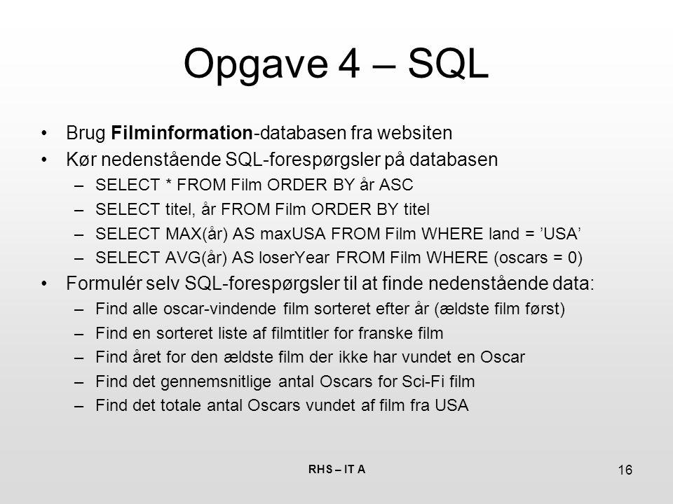 RHS – IT A 16 Opgave 4 – SQL Brug Filminformation-databasen fra websiten Kør nedenstående SQL-forespørgsler på databasen –SELECT * FROM Film ORDER BY år ASC –SELECT titel, år FROM Film ORDER BY titel –SELECT MAX(år) AS maxUSA FROM Film WHERE land = 'USA' –SELECT AVG(år) AS loserYear FROM Film WHERE (oscars = 0) Formulér selv SQL-forespørgsler til at finde nedenstående data: –Find alle oscar-vindende film sorteret efter år (ældste film først) –Find en sorteret liste af filmtitler for franske film –Find året for den ældste film der ikke har vundet en Oscar –Find det gennemsnitlige antal Oscars for Sci-Fi film –Find det totale antal Oscars vundet af film fra USA