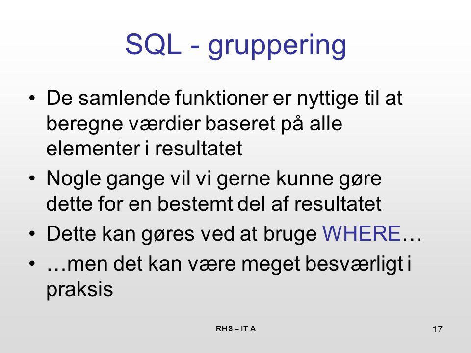 RHS – IT A 17 SQL - gruppering De samlende funktioner er nyttige til at beregne værdier baseret på alle elementer i resultatet Nogle gange vil vi gerne kunne gøre dette for en bestemt del af resultatet Dette kan gøres ved at bruge WHERE… …men det kan være meget besværligt i praksis
