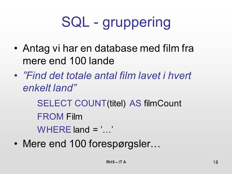 RHS – IT A 18 SQL - gruppering Antag vi har en database med film fra mere end 100 lande Find det totale antal film lavet i hvert enkelt land SELECT COUNT(titel) AS filmCount FROM Film WHERE land = '…' Mere end 100 forespørgsler…