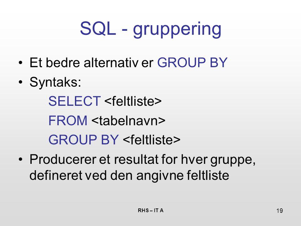 RHS – IT A 19 SQL - gruppering Et bedre alternativ er GROUP BY Syntaks: SELECT FROM GROUP BY Producerer et resultat for hver gruppe, defineret ved den angivne feltliste
