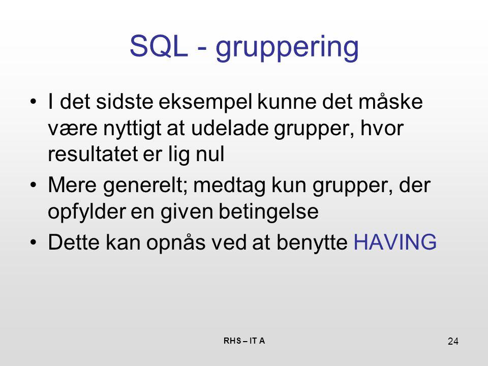RHS – IT A 24 SQL - gruppering I det sidste eksempel kunne det måske være nyttigt at udelade grupper, hvor resultatet er lig nul Mere generelt; medtag kun grupper, der opfylder en given betingelse Dette kan opnås ved at benytte HAVING