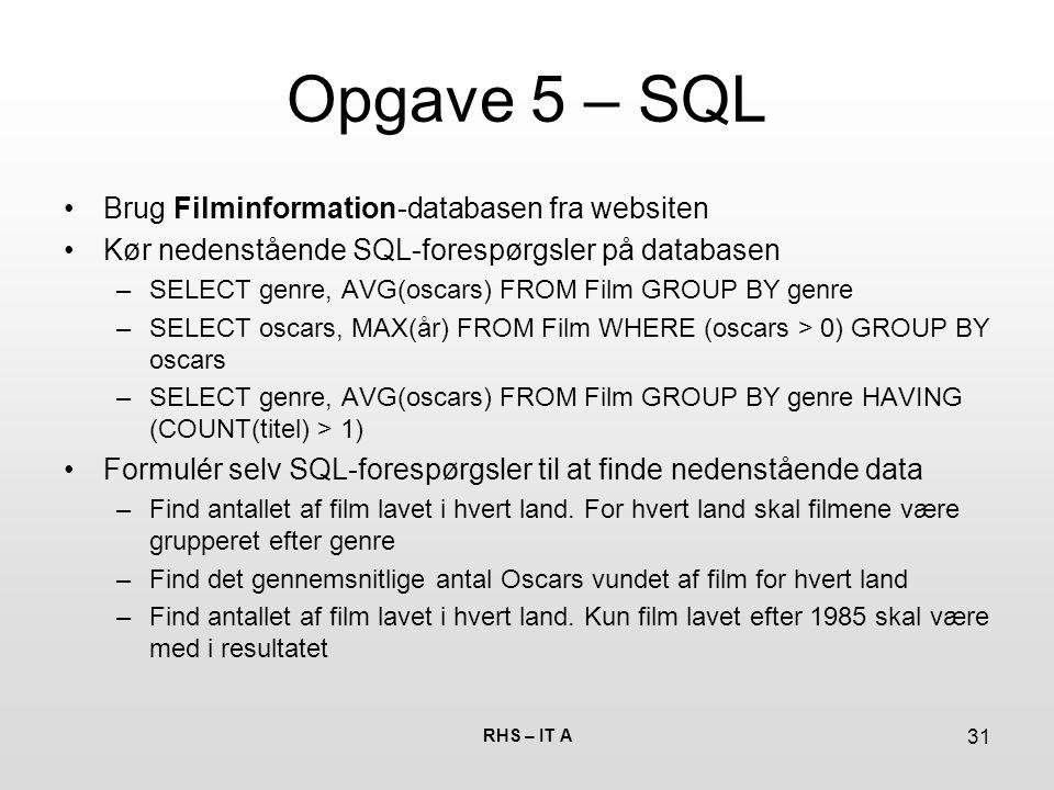 RHS – IT A 31 Opgave 5 – SQL Brug Filminformation-databasen fra websiten Kør nedenstående SQL-forespørgsler på databasen –SELECT genre, AVG(oscars) FROM Film GROUP BY genre –SELECT oscars, MAX(år) FROM Film WHERE (oscars > 0) GROUP BY oscars –SELECT genre, AVG(oscars) FROM Film GROUP BY genre HAVING (COUNT(titel) > 1) Formulér selv SQL-forespørgsler til at finde nedenstående data –Find antallet af film lavet i hvert land.