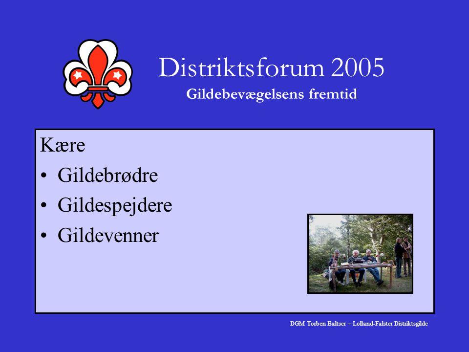 Distriktsforum 2005 Gildebevægelsens fremtid Kære Gildebrødre Gildespejdere Gildevenner DGM Torben Baltser – Lolland-Falster Distriktsgilde