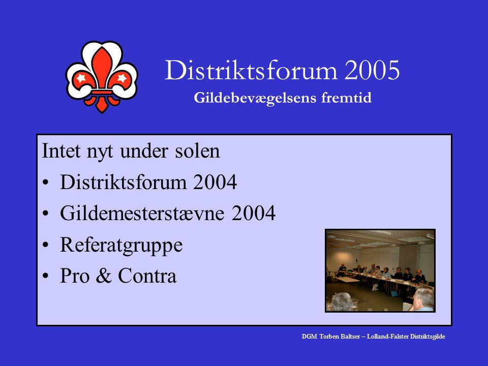 Distriktsforum 2005 Gildebevægelsens fremtid Intet nyt under solen Distriktsforum 2004 Gildemesterstævne 2004 Referatgruppe Pro & Contra DGM Torben Baltser – Lolland-Falster Distriktsgilde
