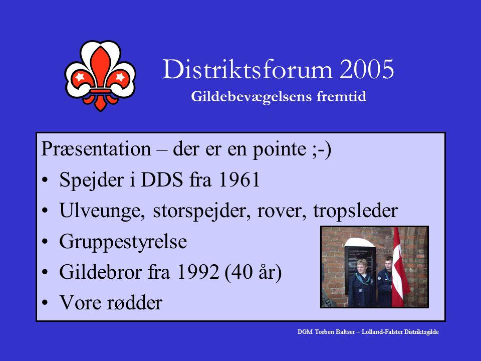 Distriktsforum 2005 Gildebevægelsens fremtid Præsentation – der er en pointe ;-) Spejder i DDS fra 1961 Ulveunge, storspejder, rover, tropsleder Gruppestyrelse Gildebror fra 1992 (40 år) Vore rødder DGM Torben Baltser – Lolland-Falster Distriktsgilde