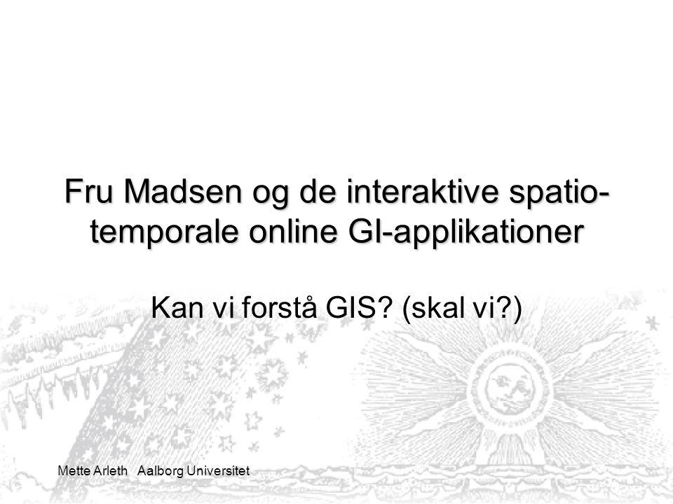 Mette Arleth Aalborg Universitet Fru Madsen og de interaktive spatio- temporale online GI-applikationer Kan vi forstå GIS.