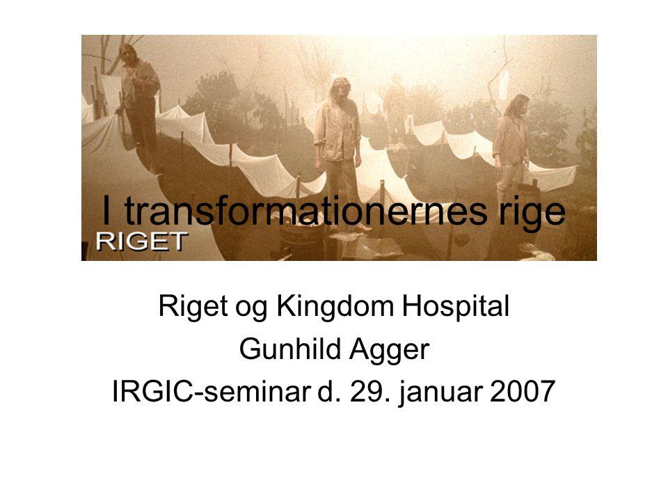 I transformationernes rige Riget og Kingdom Hospital Gunhild Agger IRGIC-seminar d. 29. januar 2007