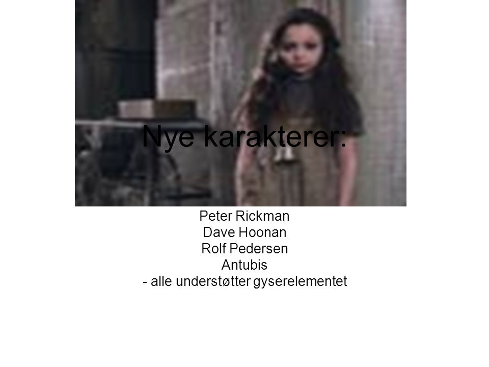 Nye karakterer: Peter Rickman Dave Hoonan Rolf Pedersen Antubis - alle understøtter gyserelementet