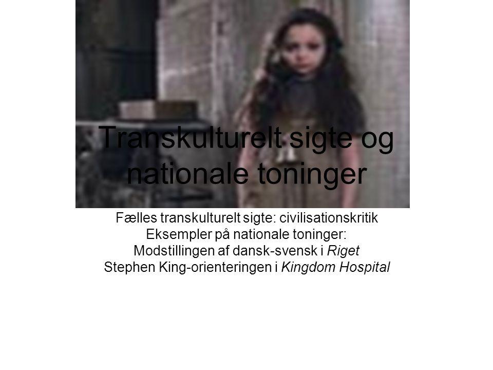 Transkulturelt sigte og nationale toninger Fælles transkulturelt sigte: civilisationskritik Eksempler på nationale toninger: Modstillingen af dansk-svensk i Riget Stephen King-orienteringen i Kingdom Hospital
