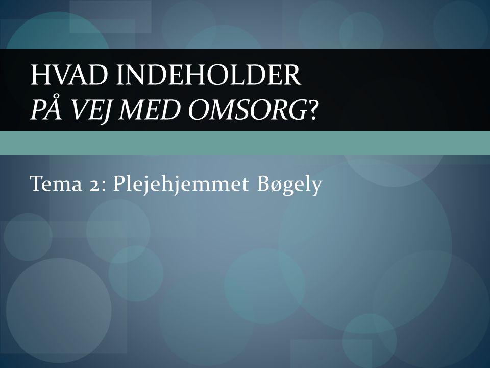 Tema 2: Plejehjemmet Bøgely HVAD INDEHOLDER PÅ VEJ MED OMSORG