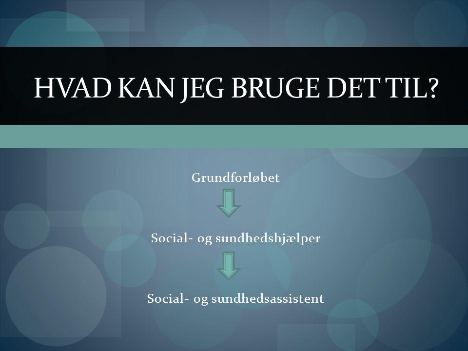 Grundforløbet Social- og sundhedshjælper Social- og sundhedsassistent HVAD KAN JEG BRUGE DET TIL
