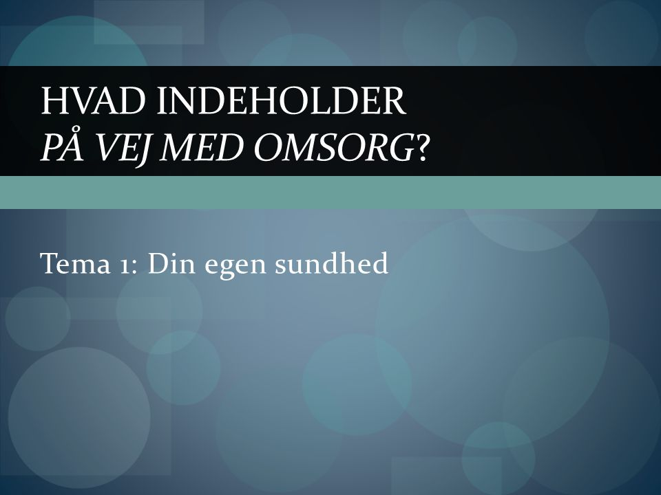 Tema 1: Din egen sundhed HVAD INDEHOLDER PÅ VEJ MED OMSORG