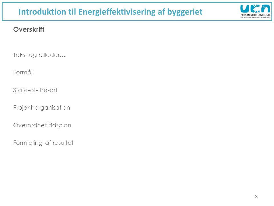 Introduktion til Energieffektivisering af byggeriet 3 Tekst og billeder… Formål State-of-the-art Projekt organisation Overordnet tidsplan Formidling af resultat Overskrift