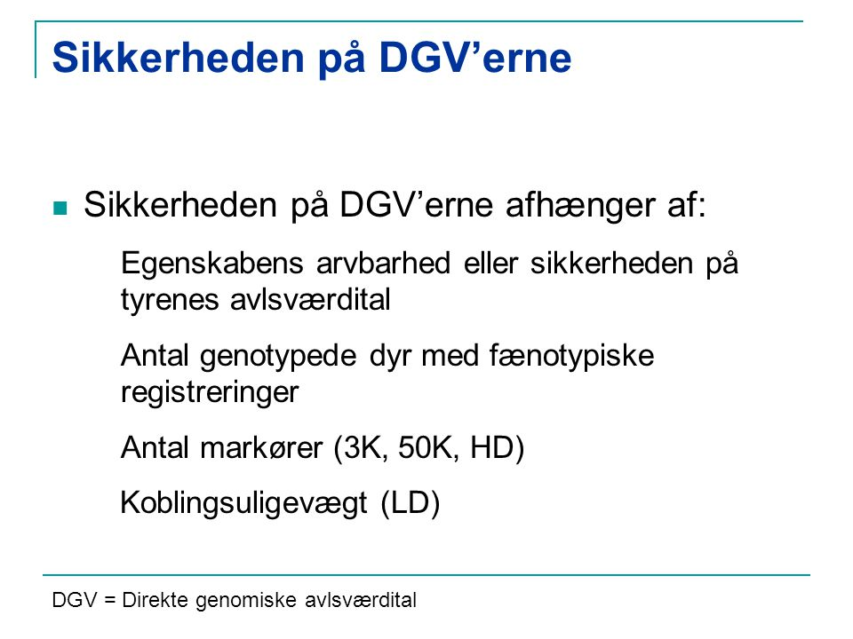Sikkerheden på DGV'erne afhænger af: Egenskabens arvbarhed eller sikkerheden på tyrenes avlsværdital Antal genotypede dyr med fænotypiske registreringer Antal markører (3K, 50K, HD) Koblingsuligevægt (LD) Sikkerheden på DGV'erne DGV = Direkte genomiske avlsværdital