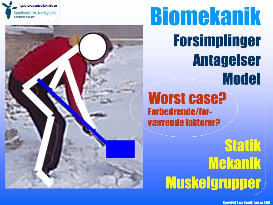 fysioterapeutuddannelsen Copyright Lars Henrik Larsen 2007 Biomekanik Model Antagelser Forsimplinger Statik Mekanik Muskelgrupper Worst case? Forbedre