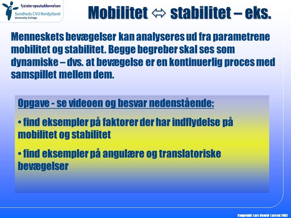 fysioterapeutuddannelsen Copyright Lars Henrik Larsen 2007 Mobilitet  stabilitet – eks. Menneskets bevægelser kan analyseres ud fra parametrene mobil