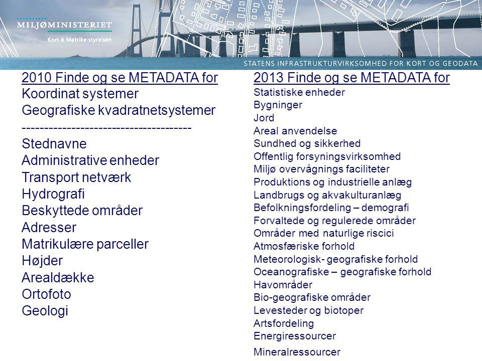 2010 Finde og se METADATA for Koordinat systemer Geografiske kvadratnetsystemer -------------------------------------- Stednavne Administrative enheder Transport netværk Hydrografi Beskyttede områder Adresser Matrikulære parceller Højder Arealdække Ortofoto Geologi 2013 Finde og se METADATA for Statistiske enheder Bygninger Jord Areal anvendelse Sundhed og sikkerhed Offentlig forsyningsvirksomhed Miljø overvågnings faciliteter Produktions og industrielle anlæg Landbrugs og akvakulturanlæg Befolkningsfordeling – demografi Forvaltede og regulerede områder Områder med naturlige riscici Atmosfæriske forhold Meteorologisk- geografiske forhold Oceanografiske – geografiske forhold Havområder Bio-geografiske områder Levesteder og biotoper Artsfordeling Energiressourcer Mineralressourcer