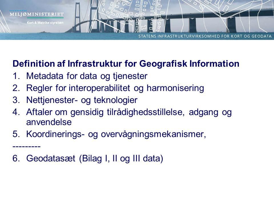 Definition af Infrastruktur for Geografisk Information 1.Metadata for data og tjenester 2.Regler for interoperabilitet og harmonisering 3.Nettjenester- og teknologier 4.Aftaler om gensidig tilrådighedsstillelse, adgang og anvendelse 5.Koordinerings- og overvågningsmekanismer, --------- 6.Geodatasæt (Bilag I, II og III data)
