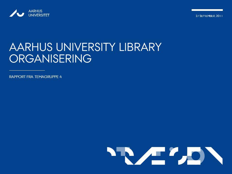 TATIONpRÆSEN 27 SEPTEMBER, 2011 AARHUS UNIVERSITET AARHUS UNIVERSITY LIBRARY ORGANISERING RAPPORT FRA TEMAGRUPPE 4