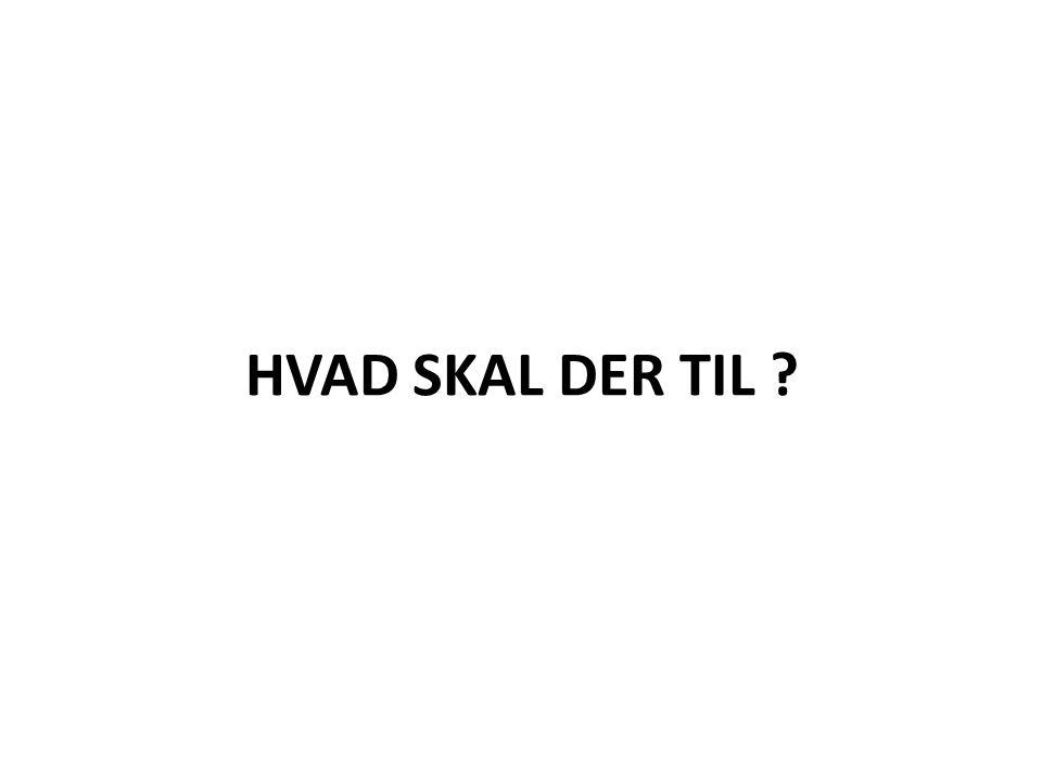 HVAD SKAL DER TIL