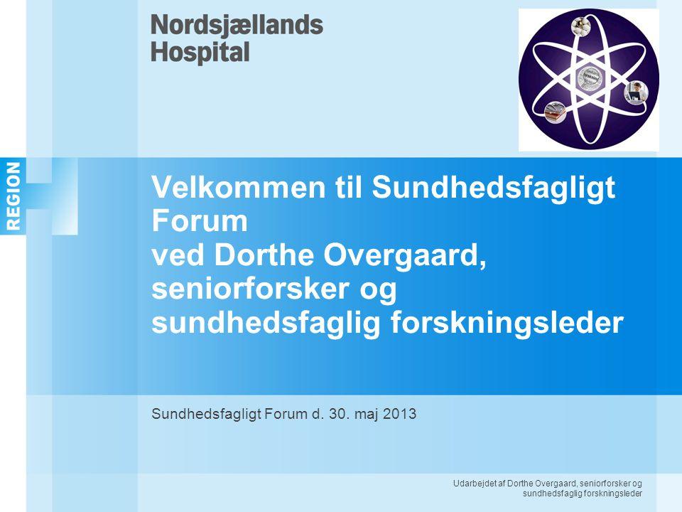 Udarbejdet af Dorthe Overgaard, seniorforsker og sundhedsfaglig forskningsleder Velkommen til Sundhedsfagligt Forum ved Dorthe Overgaard, seniorforsker og sundhedsfaglig forskningsleder Sundhedsfagligt Forum d.