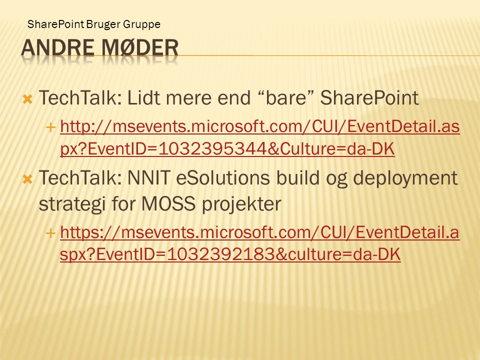 SharePoint Bruger Gruppe  TechTalk: Lidt mere end bare SharePoint  http://msevents.microsoft.com/CUI/EventDetail.as px EventID=1032395344&Culture=da-DK http://msevents.microsoft.com/CUI/EventDetail.as px EventID=1032395344&Culture=da-DK  TechTalk: NNIT eSolutions build og deployment strategi for MOSS projekter  https://msevents.microsoft.com/CUI/EventDetail.a spx EventID=1032392183&culture=da-DK https://msevents.microsoft.com/CUI/EventDetail.a spx EventID=1032392183&culture=da-DK