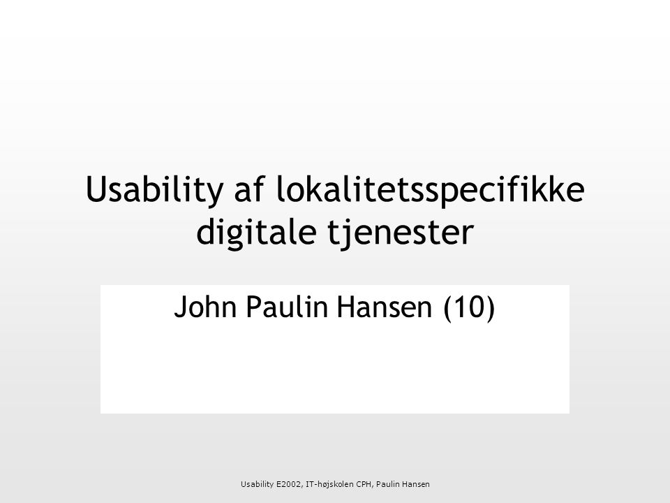 Usability E2002, IT-højskolen CPH, Paulin Hansen Usability af lokalitetsspecifikke digitale tjenester John Paulin Hansen (10)