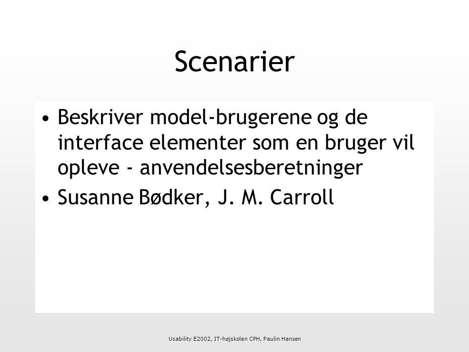 Usability E2002, IT-højskolen CPH, Paulin Hansen Scenarier Beskriver model-brugerene og de interface elementer som en bruger vil opleve - anvendelsesberetninger Susanne Bødker, J.