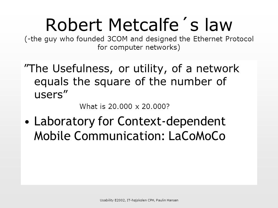 Usability E2002, IT-højskolen CPH, Paulin Hansen Robert Metcalfe´s law (-the guy who founded 3COM and designed the Ethernet Protocol for computer networks) The Usefulness, or utility, of a network equals the square of the number of users What is 20.000 x 20.000.