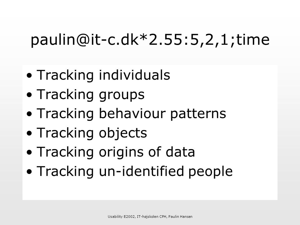 Usability E2002, IT-højskolen CPH, Paulin Hansen paulin@it-c.dk*2.55:5,2,1;time Tracking individuals Tracking groups Tracking behaviour patterns Tracking objects Tracking origins of data Tracking un-identified people