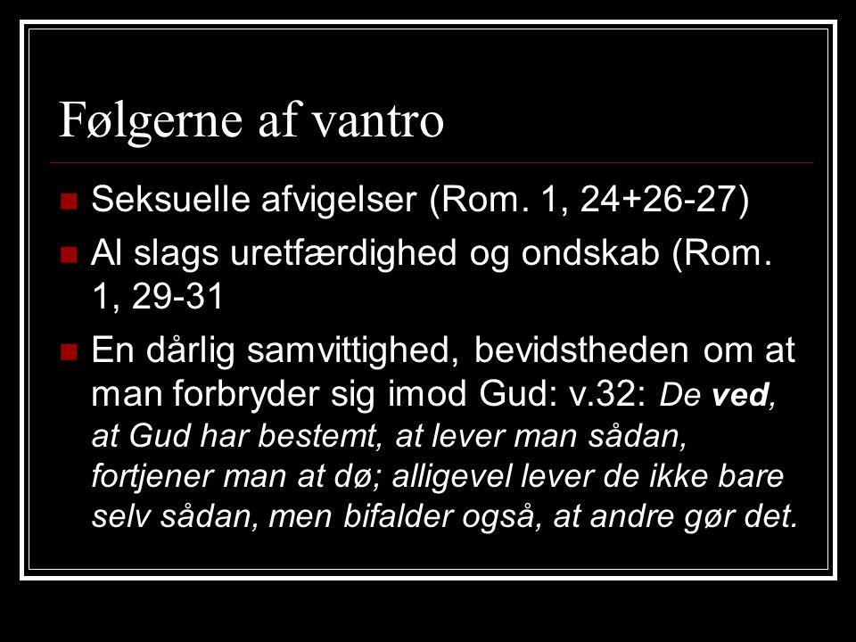 Følgerne af vantro Seksuelle afvigelser (Rom. 1, 24+26-27) Al slags uretfærdighed og ondskab (Rom.