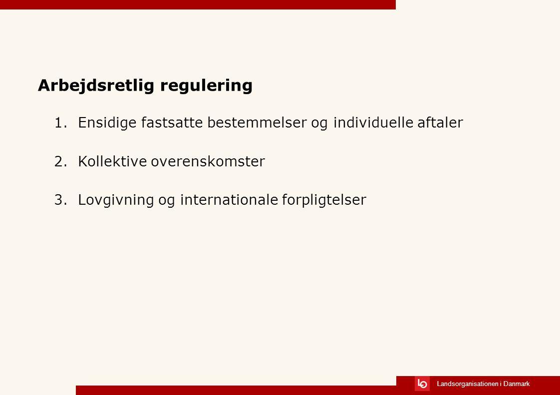 Landsorganisationen i Danmark Arbejdsretlig regulering 1.Ensidige fastsatte bestemmelser og individuelle aftaler 2.Kollektive overenskomster 3.Lovgivning og internationale forpligtelser