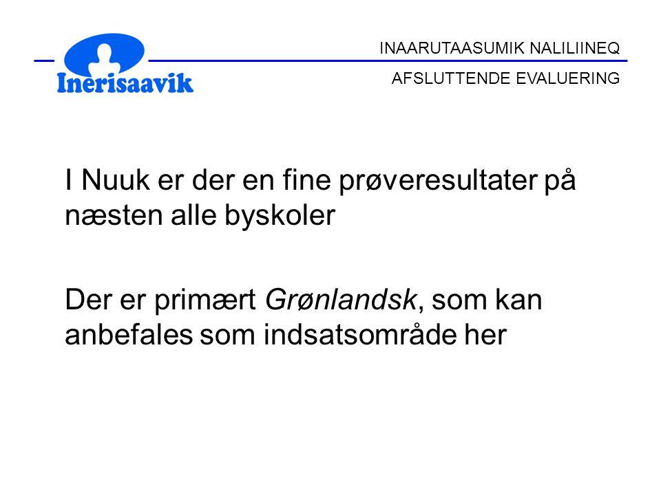 I Nuuk er der en fine prøveresultater på næsten alle byskoler Der er primært Grønlandsk, som kan anbefales som indsatsområde her INAARUTAASUMIK NALILIINEQ AFSLUTTENDE EVALUERING