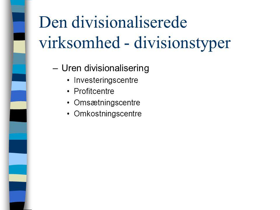 Den divisionaliserede virksomhed - divisionstyper –Uren divisionalisering Investeringscentre Profitcentre Omsætningscentre Omkostningscentre