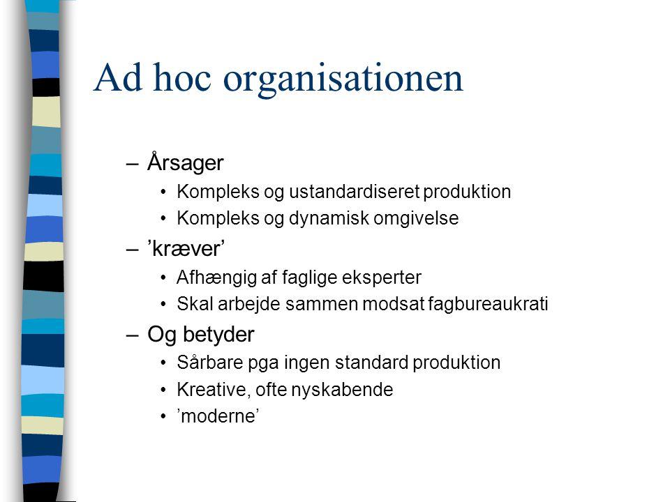 Ad hoc organisationen –Årsager Kompleks og ustandardiseret produktion Kompleks og dynamisk omgivelse –'kræver' Afhængig af faglige eksperter Skal arbe