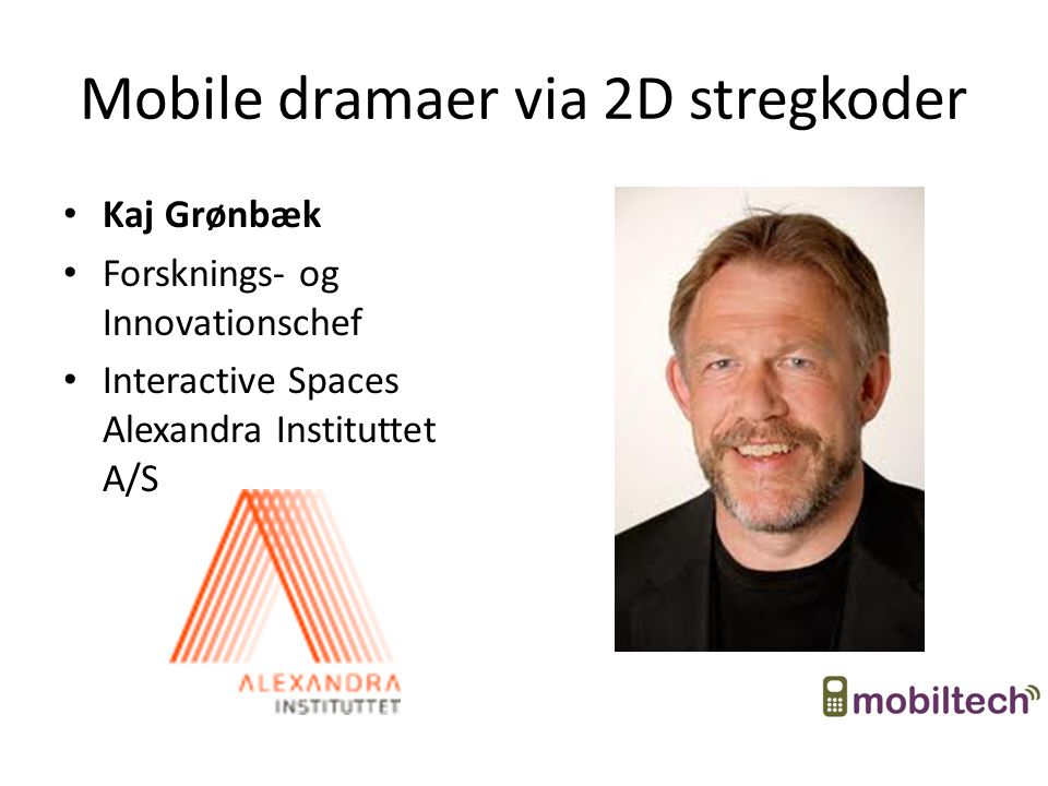Mobile dramaer via 2D stregkoder Kaj Grønbæk Forsknings- og Innovationschef Interactive Spaces Alexandra Instituttet A/S