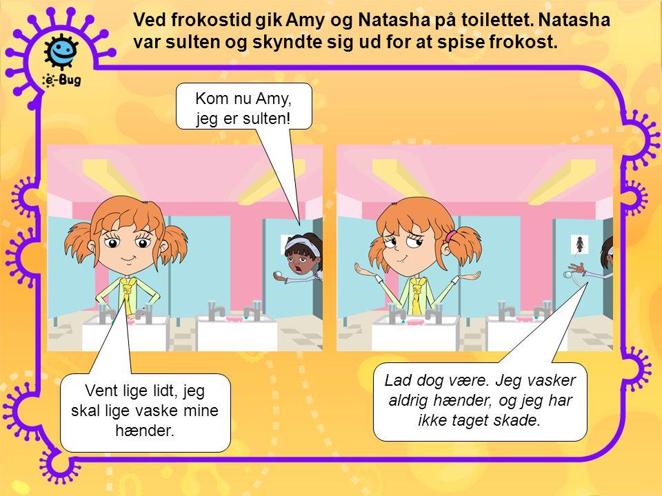 Ved frokostid gik Amy og Natasha på toilettet. Natasha var sulten og skyndte sig ud for at spise frokost. Kom nu Amy, jeg er sulten! Vent lige lidt, j