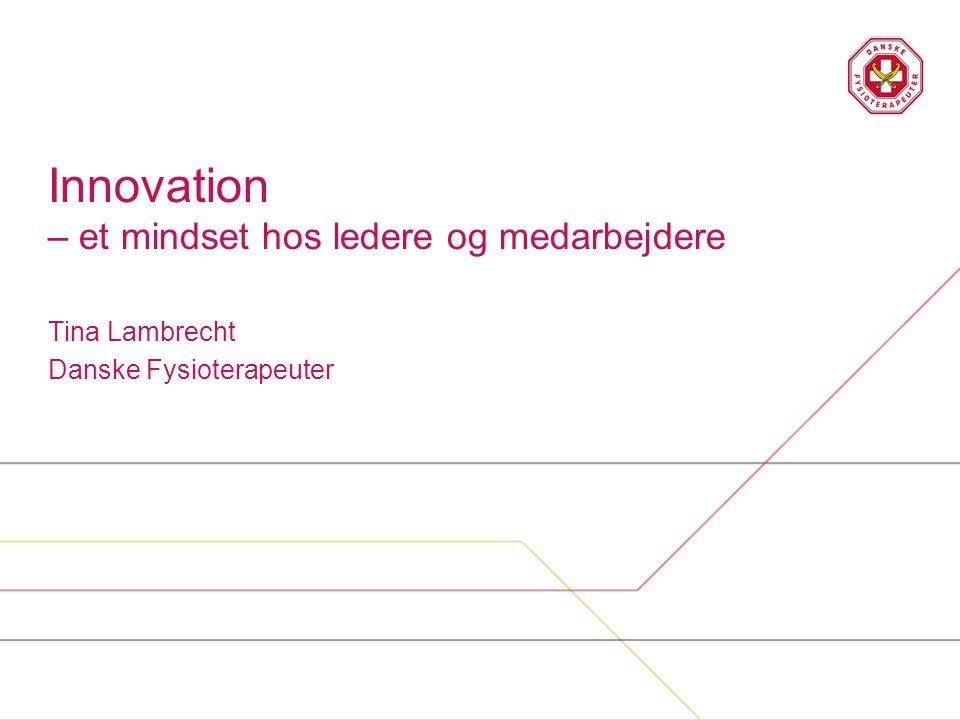 Innovation – et mindset hos ledere og medarbejdere Tina Lambrecht Danske Fysioterapeuter