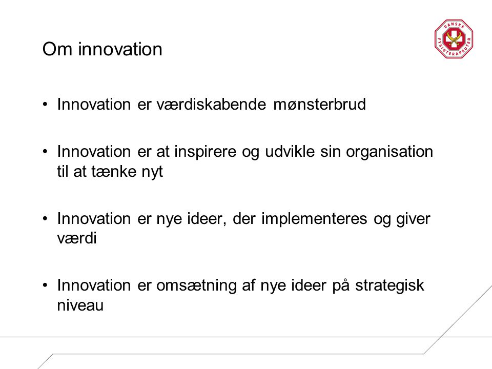 Om innovation Innovation er værdiskabende mønsterbrud Innovation er at inspirere og udvikle sin organisation til at tænke nyt Innovation er nye ideer, der implementeres og giver værdi Innovation er omsætning af nye ideer på strategisk niveau