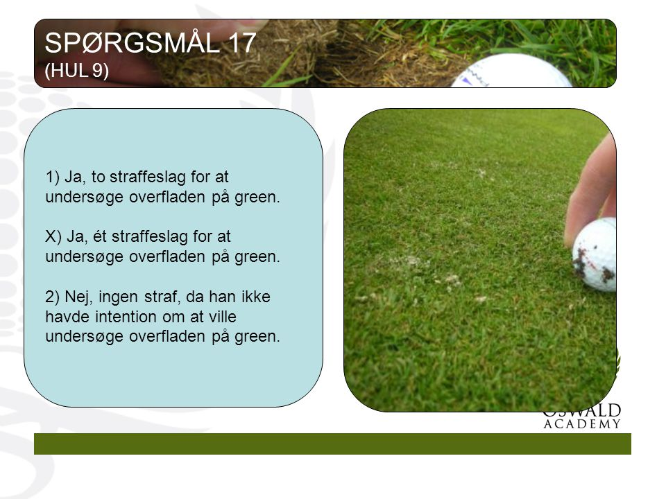 1) Ja, to straffeslag for at undersøge overfladen på green.