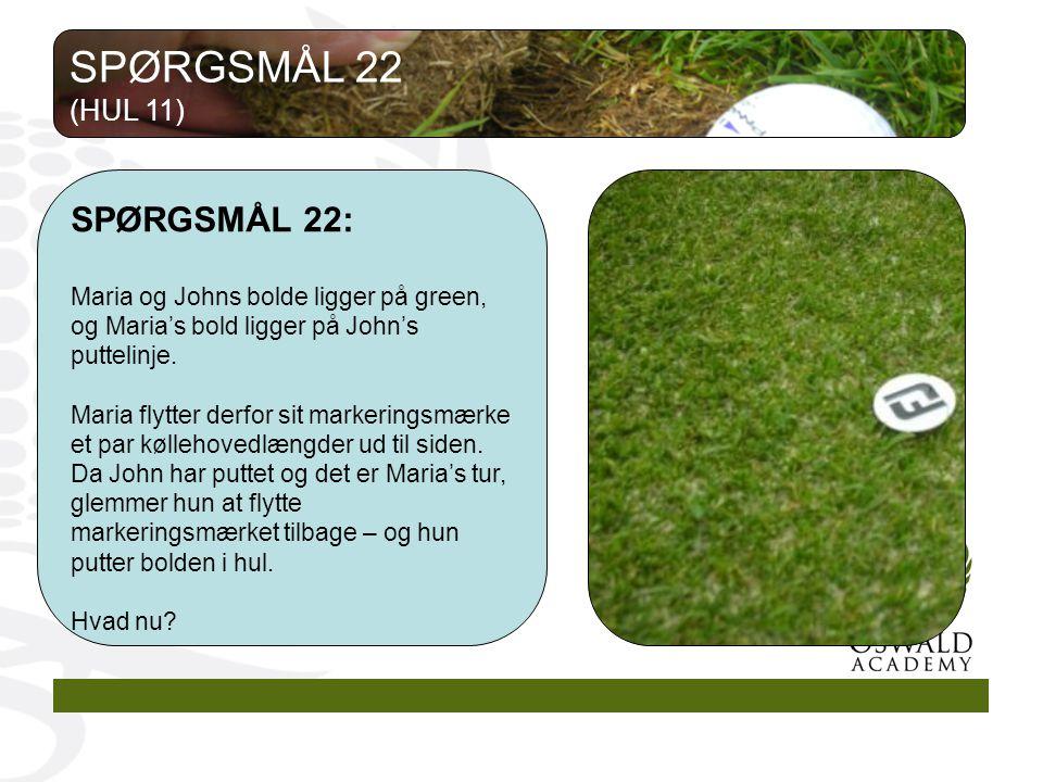 SPØRGSMÅL 22: Maria og Johns bolde ligger på green, og Maria's bold ligger på John's puttelinje.