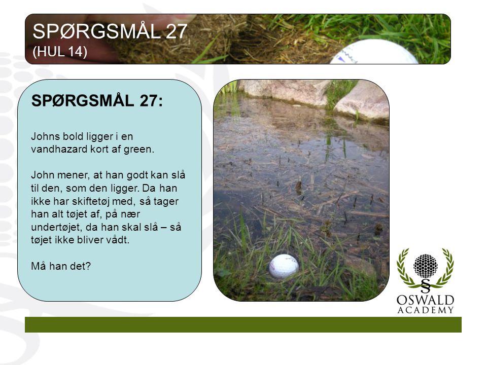 SPØRGSMÅL 27: Johns bold ligger i en vandhazard kort af green.