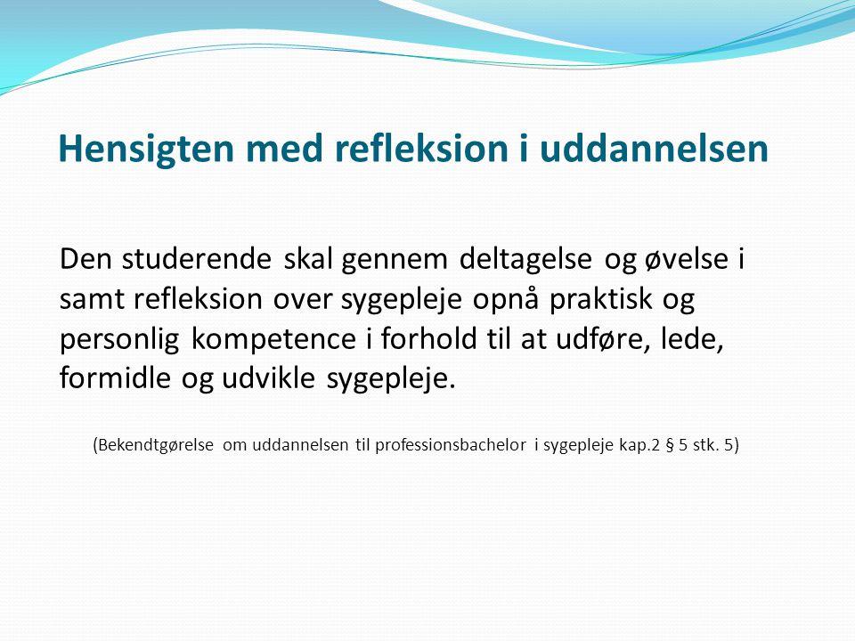 Hensigten med refleksion i uddannelsen Den studerende skal gennem deltagelse og øvelse i samt refleksion over sygepleje opnå praktisk og personlig kompetence i forhold til at udføre, lede, formidle og udvikle sygepleje.