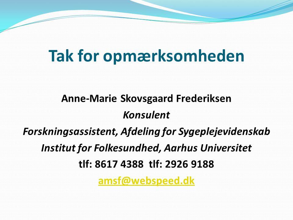Tak for opmærksomheden Anne-Marie Skovsgaard Frederiksen Konsulent Forskningsassistent, Afdeling for Sygeplejevidenskab Institut for Folkesundhed, Aarhus Universitet tlf: 8617 4388 tlf: 2926 9188 amsf@webspeed.dk