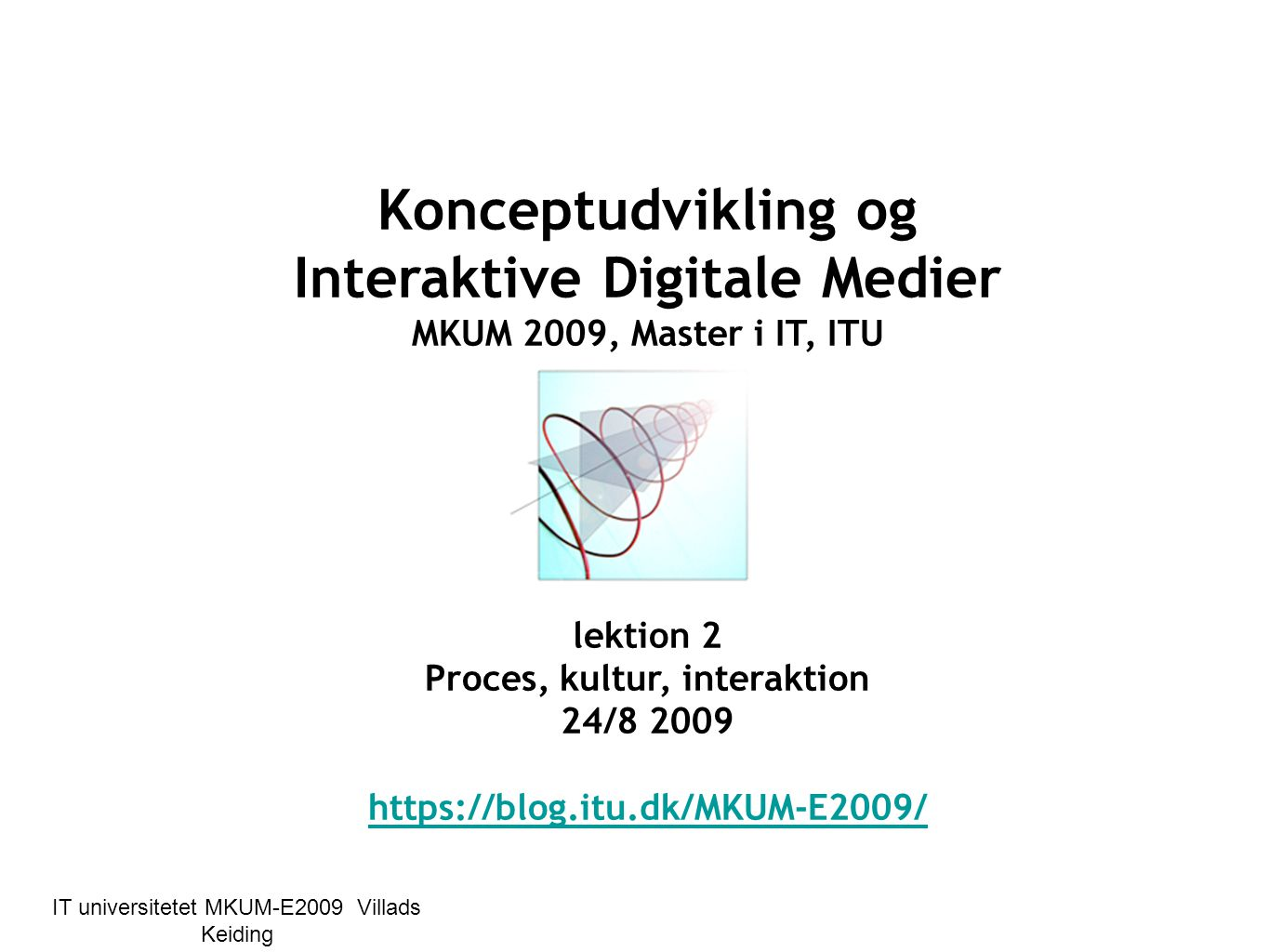 © bedre læring på kortere tid IT universitetet MKUM-E2009 Villads Keiding Konceptudvikling og Interaktive Digitale Medier MKUM 2009, Master i IT, ITU MKUM lektion 2 Proces, kultur, interaktion 24/8 2009 https://blog.itu.dk/MKUM-E2009/