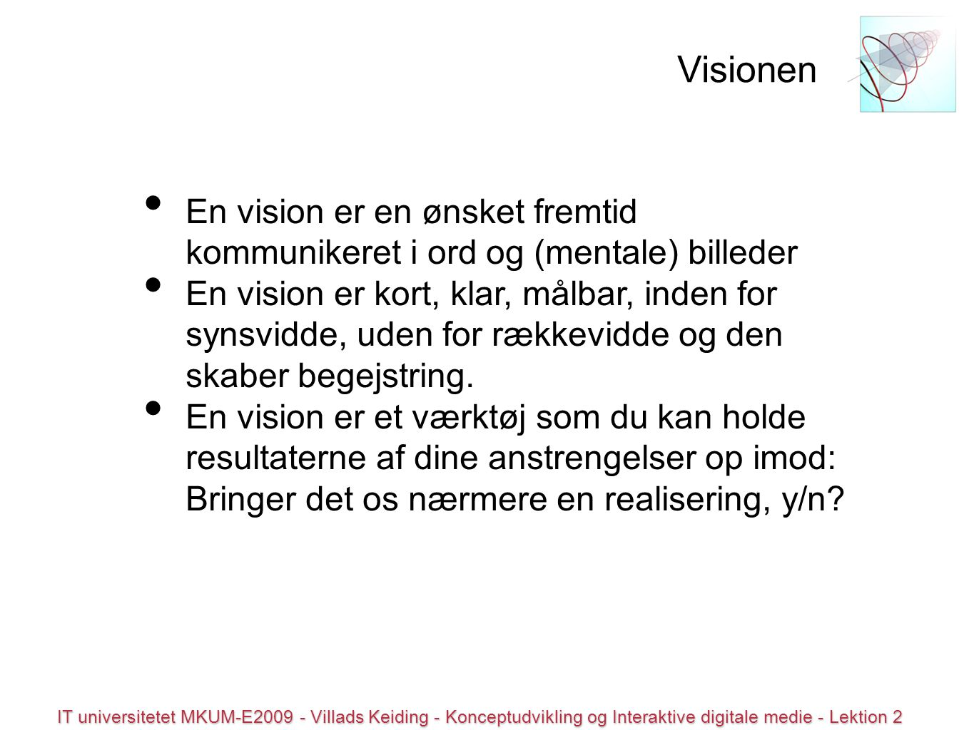 © all rights reserved IT universitetet MKUM-E2009 - Villads Keiding - Konceptudvikling og Interaktive digitale medie - Lektion 2 En vision er en ønsket fremtid kommunikeret i ord og (mentale) billeder En vision er kort, klar, målbar, inden for synsvidde, uden for rækkevidde og den skaber begejstring.
